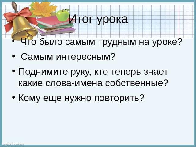 Итог урока Что было самым трудным на уроке? Самым интересным? Поднимите руку,...