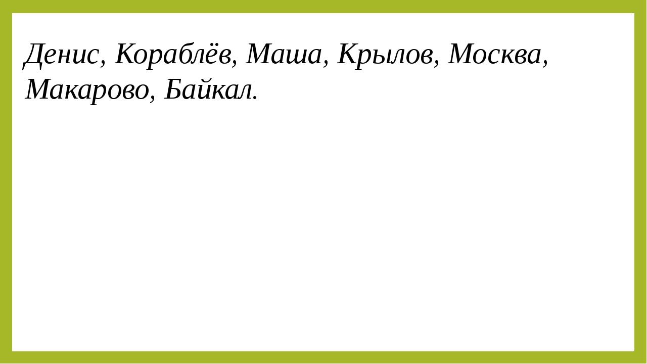 Денис, Кораблёв, Маша, Крылов, Москва, Макарово, Байкал. На какие две группы...