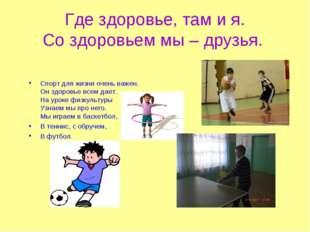 Где здоровье, там и я. Со здоровьем мы – друзья. Спорт для жизни очень важен.