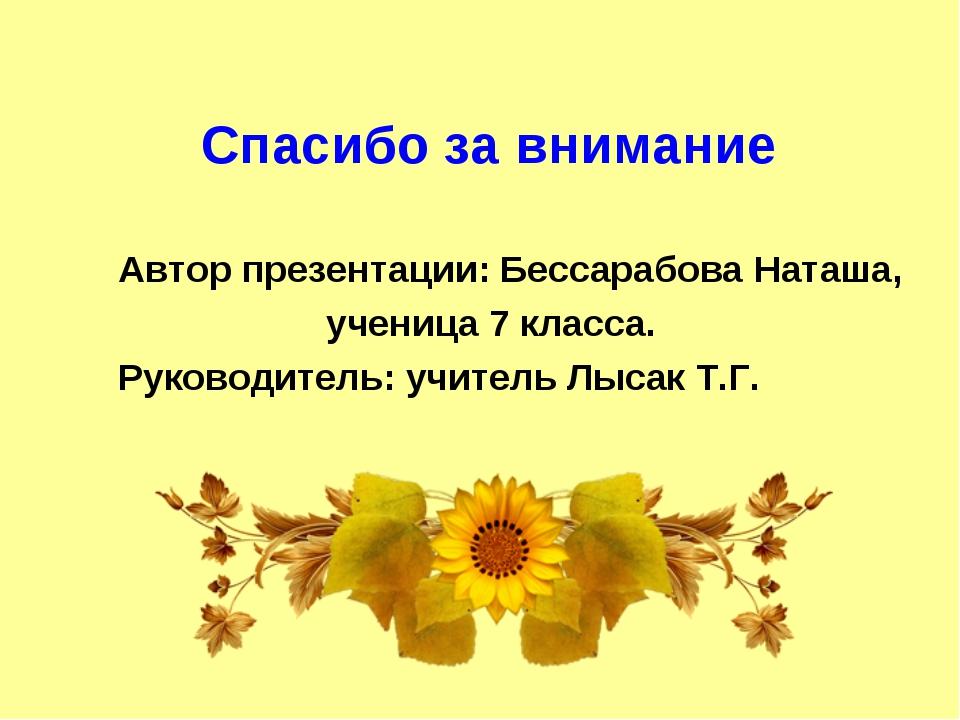 Спасибо за внимание Автор презентации: Бессарабова Наташа, ученица 7 класса....