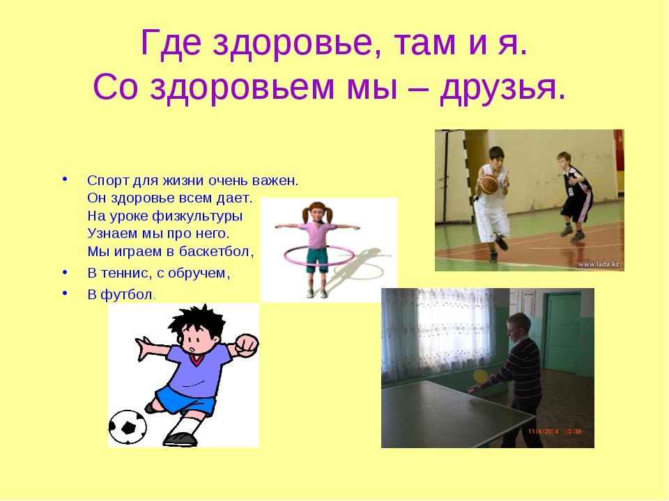 Где здоровье, там и я. Со здоровьем мы – друзья. Спорт для жизни очень важен....
