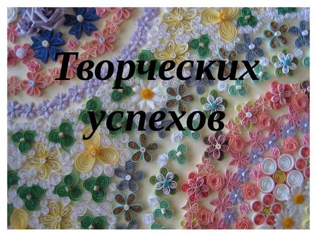 Творческих успехов Муслединова Э.А.