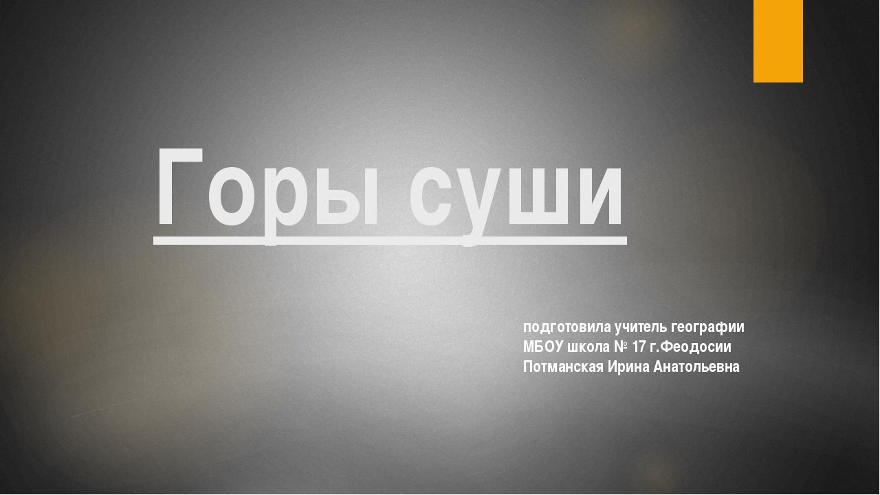 Горы суши подготовила учитель географии МБОУ школа № 17 г.Феодосии Потманская...