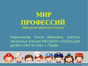 МИР ПРОФЕССИЙ (Внеклассное занятие для 2-3 класса) Кадочникова Ольга Ивановн