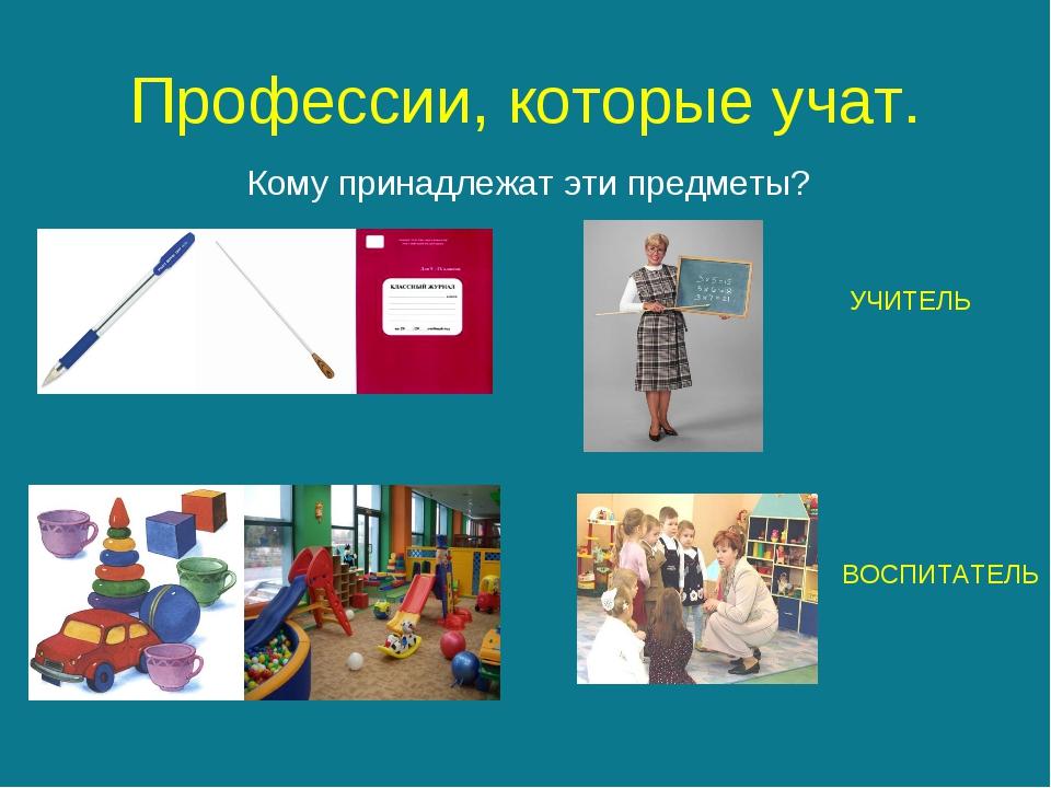 Профессии, которые учат. Кому принадлежат эти предметы? УЧИТЕЛЬ ВОСПИТАТЕЛЬ