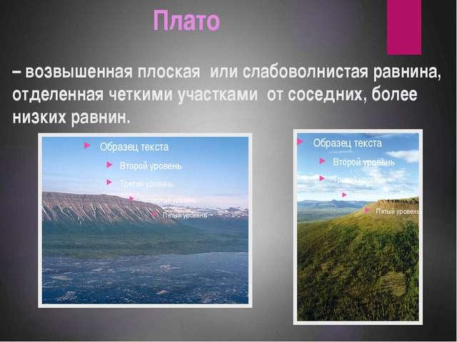 Плато – возвышенная плоская или слабоволнистая равнина, отделенная четкими у...