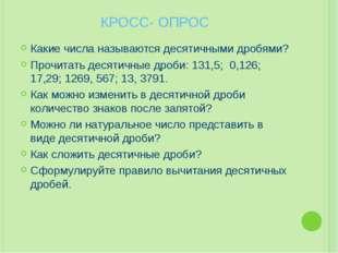 КРОСС- ОПРОС Какие числа называются десятичными дробями? Прочитать десятичные