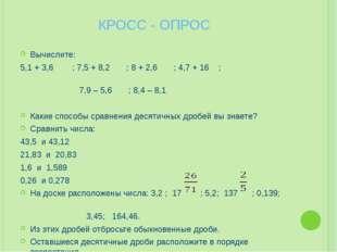 КРОСС - ОПРОС Вычислите: 5,1 + 3,6 ; 7,5 + 8,2 ; 8 + 2,6 ; 4,7 + 16 ; 7,9 – 5