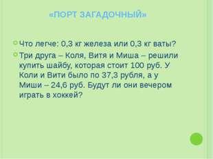 «ПОРТ ЗАГАДОЧНЫЙ» Что легче: 0,3 кг железа или 0,3 кг ваты? Три друга – Коля,