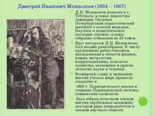 Дмитрий Иванович Менделеев (1834 – 1907) Д.И. Менделеев родился в г. Тобольск