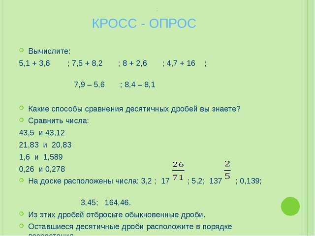 КРОСС - ОПРОС Вычислите: 5,1 + 3,6 ; 7,5 + 8,2 ; 8 + 2,6 ; 4,7 + 16 ; 7,9 – 5...