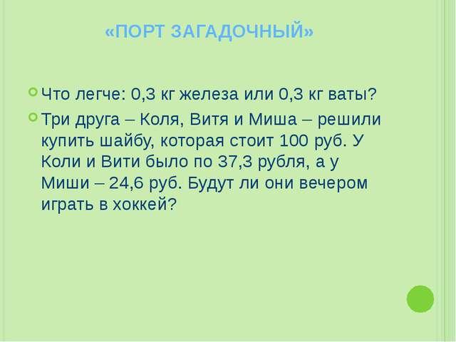 «ПОРТ ЗАГАДОЧНЫЙ» Что легче: 0,3 кг железа или 0,3 кг ваты? Три друга – Коля,...