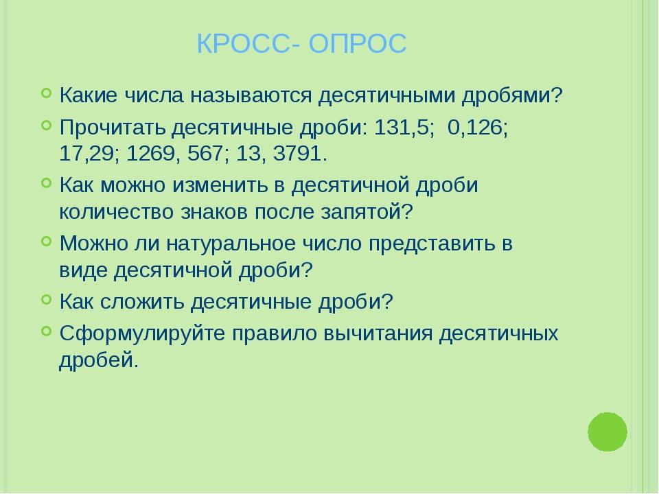 КРОСС- ОПРОС Какие числа называются десятичными дробями? Прочитать десятичные...