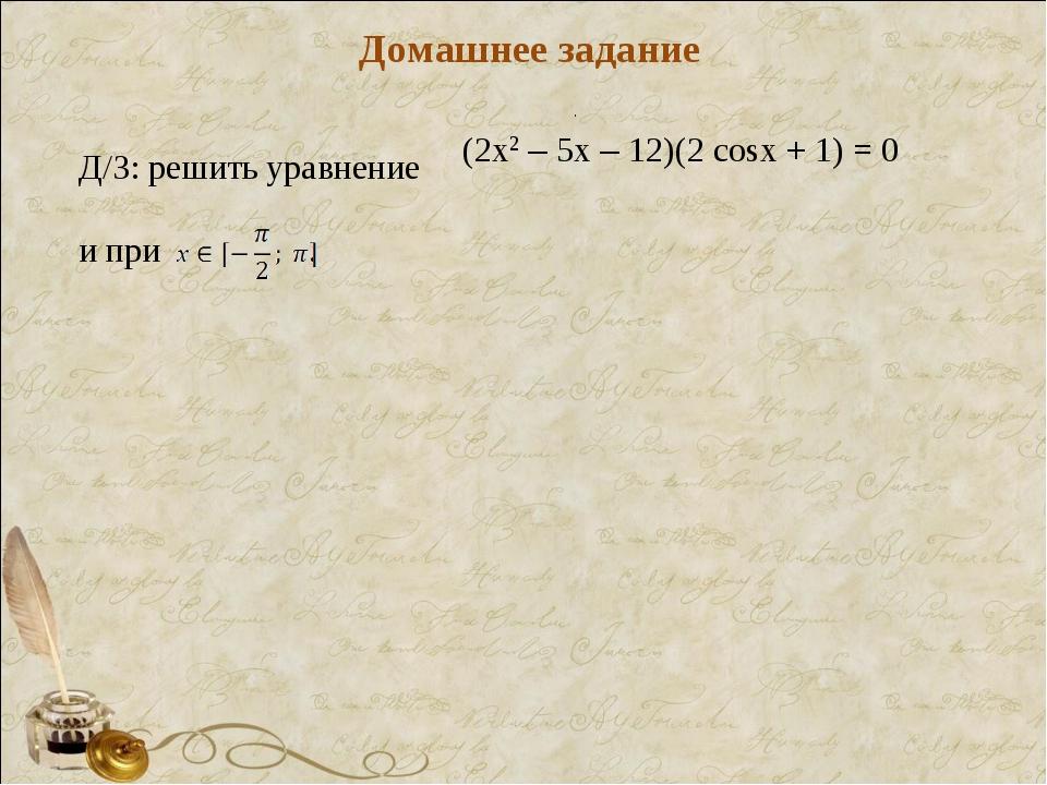. Домашнее задание Д/З: решить уравнение и при . (2х2 – 5х – 12)(2 cosх + 1)...