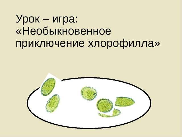 Урок – игра: «Необыкновенное приключение хлорофилла»