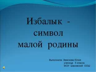 Избалык - символ малой родины Выполнила: Земскова Юлия ученица 5 класса МОУ Ш