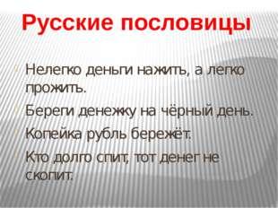 Русские пословицы Нелегко деньги нажить, а легко прожить. Береги денежку на ч