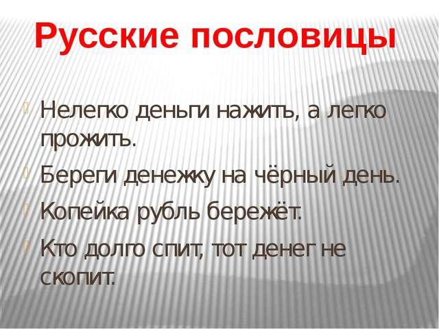 Русские пословицы Нелегко деньги нажить, а легко прожить. Береги денежку на ч...