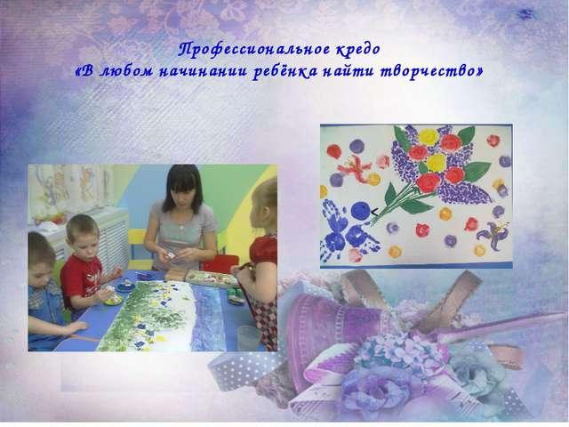 Профессиональное кредо «В любом начинании ребёнка найти творчество»