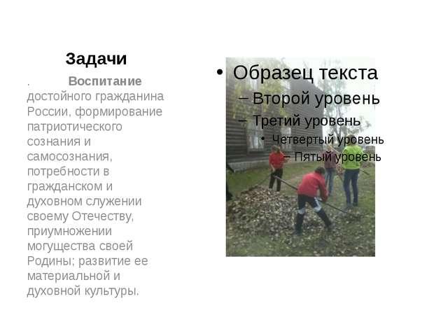 Задачи . Воспитание достойного гражданина России, формирование патриотическог...