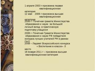 1 апреля 2003 г-присвоена первая квалификационная категория 12 мая 2006 г-при
