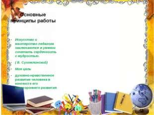 Основные принципы работы Искусство и мастерство педагога заключаются в умении