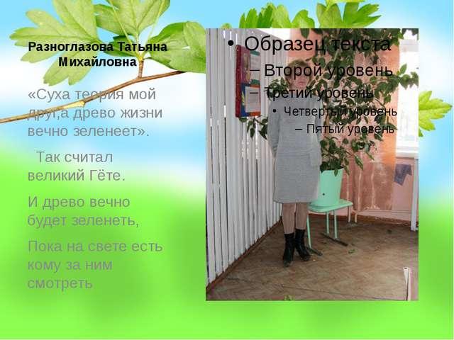 Разноглазова Татьяна Михайловна «Суха теория мой друг,а древо жизни вечно зел...