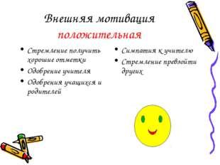 Внешняя мотивация положительная Стремление получить хорошие отметки Одобрение