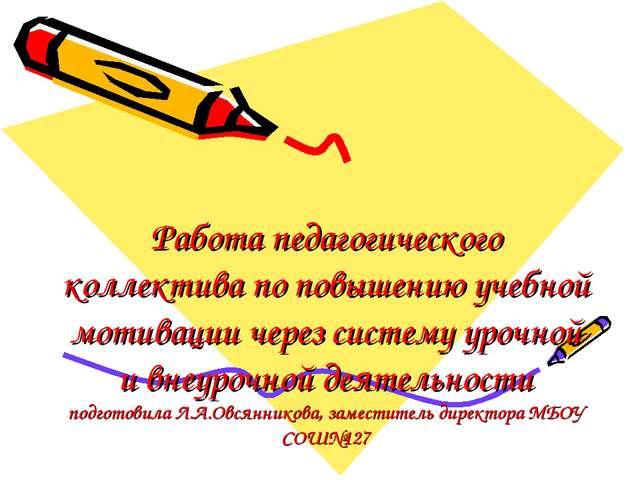 Работа педагогического коллектива по повышению учебной мотивации через систем...