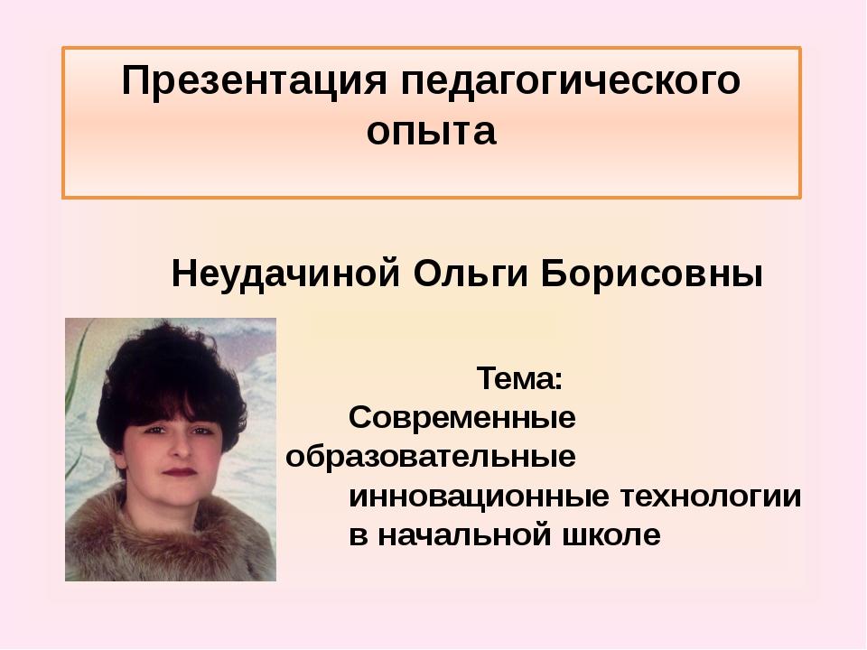 Презентация педагогического опыта Неудачиной Ольги Борисовны Тема: Современны...