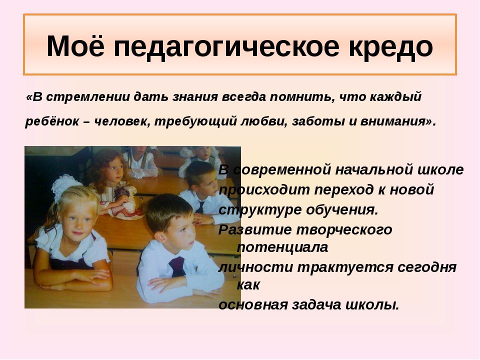 Моё педагогическое кредо «В стремлении дать знания всегда помнить, что каждый...