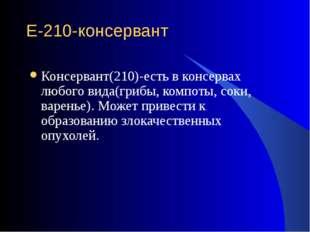 Е-210-консервант Консервант(210)-есть в консервах любого вида(грибы, компоты,