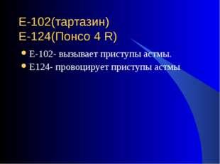 Е-102(тартазин) Е-124(Понсо 4 R) Е-102- вызывает приступы астмы. Е124- провоц