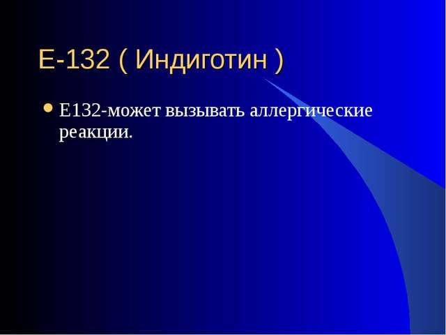 Е-132 ( Индиготин ) Е132-может вызывать аллергические реакции.