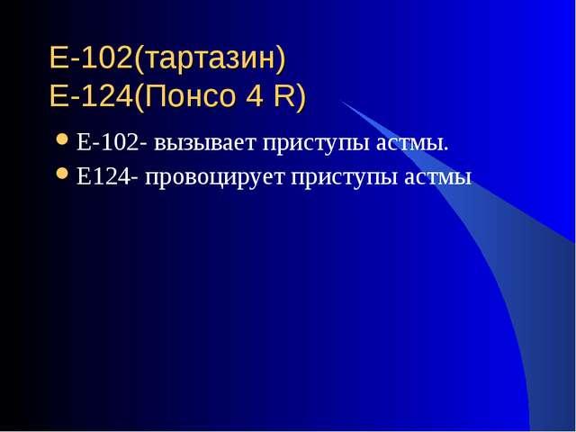 Е-102(тартазин) Е-124(Понсо 4 R) Е-102- вызывает приступы астмы. Е124- провоц...