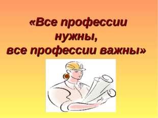 «Все профессии нужны, все профессии важны»