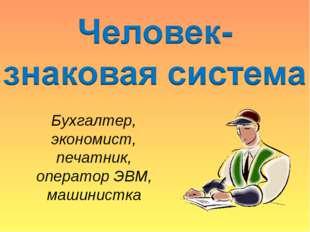 Бухгалтер, экономист, печатник, оператор ЭВМ, машинистка