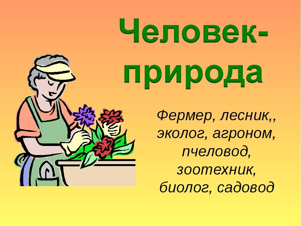 Фермер, лесник,, эколог, агроном, пчеловод, зоотехник, биолог, садовод