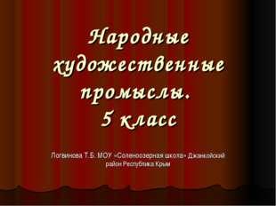 Народные художественные промыслы. 5 класс Логвинова Т.Б. МОУ «Соленоозерная ш