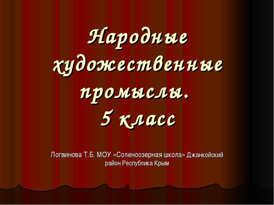 Народные художественные промыслы. 5 класс Логвинова Т.Б. МОУ «Соленоозерная ш...