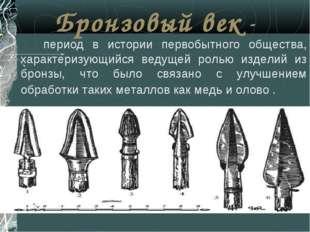 Бронзовый век - период в истории первобытного общества, характеризующийся вед