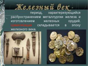 Железный век - период, характеризующийся распространением металлургии железа