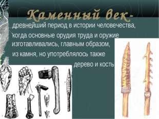 Каменный век- древнейший период в истории человечества, когда основные орудия