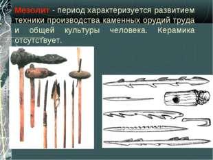Мезолит - период характеризуется развитием техники производства каменных оруд