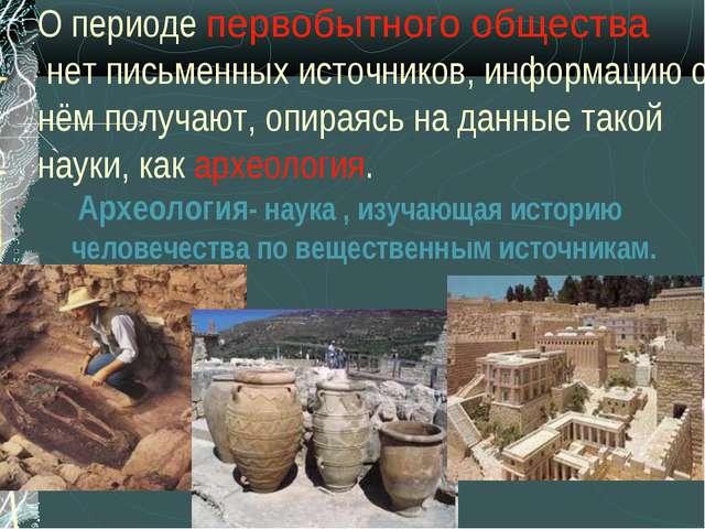 О периоде первобытного общества нет письменных источников, информацию о нём п...
