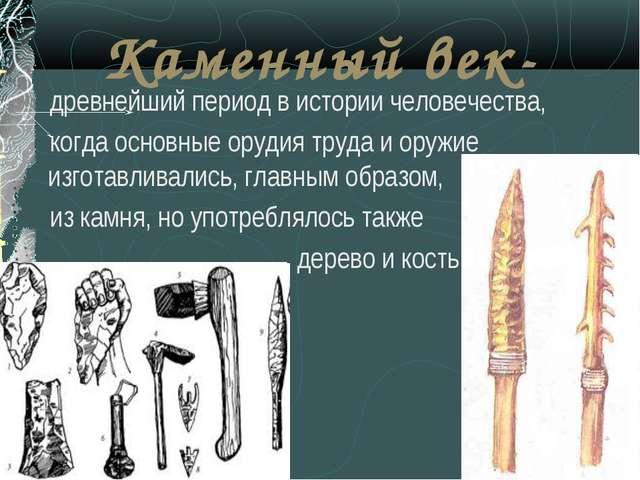 Каменный век- древнейший период в истории человечества, когда основные орудия...