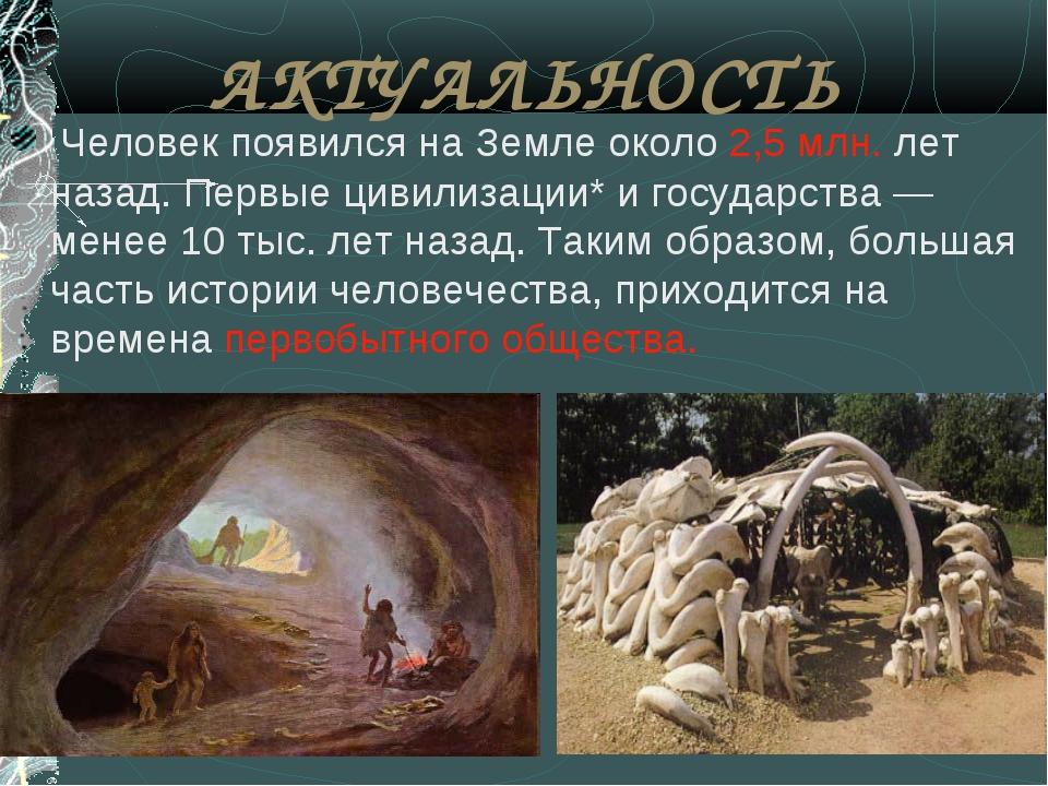 АКТУАЛЬНОСТЬ Человек появился на Земле около 2,5 млн. лет назад. Первые цивил...