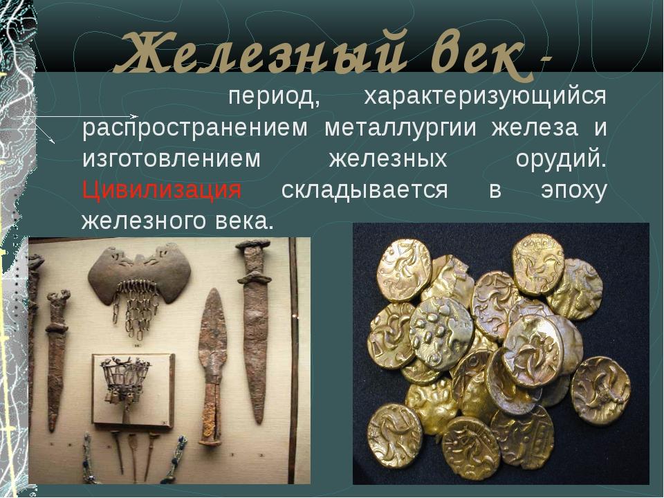 Железный век - период, характеризующийся распространением металлургии железа...