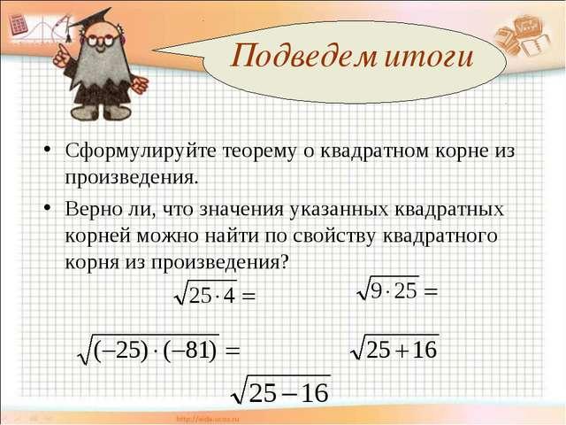Подведем итоги Сформулируйте теорему о квадратном корне из произведения. Вер...