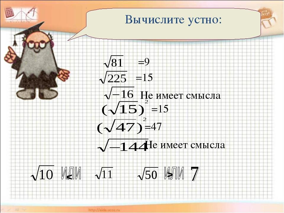 Вычислите устно: =9 =15 Не имеет смысла =15 =47 Не имеет смысла < >